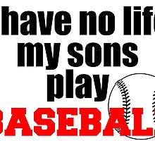 I HAVE NO LIFE MY SON PLAY BASEBALL by inkedcreatively