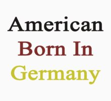 American Born In Germany  by supernova23
