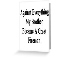 Against Everything My Brother Became A Great Fireman  Greeting Card
