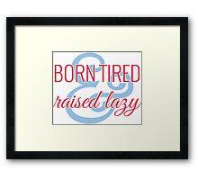 Born Tired & Raised Lazy Framed Print