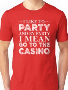 I LIKE TO PARTY AND BY PARTY I MEAN GO TO THE CASINO Unisex T-Shirt