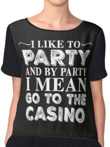 I LIKE TO PARTY AND BY PARTY I MEAN GO TO THE CASINO Chiffon Top