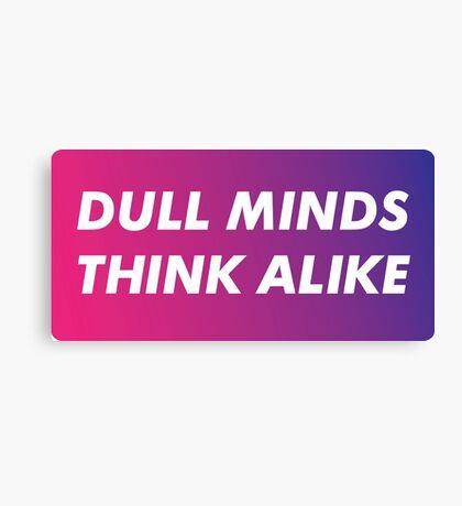 Dull Minds Think Alike Canvas Print
