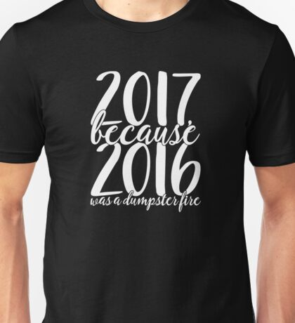 2017 Because 2016 Was a Dumpster Fire Funny New Year Shirt Unisex T-Shirt
