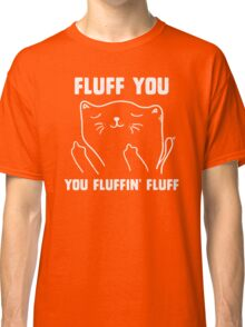 Fluff you you fluffin' fluff Classic T-Shirt