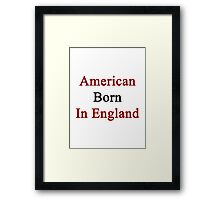 American Born In England  Framed Print