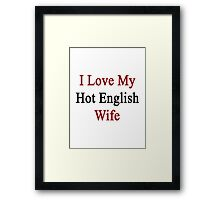 I Love My Hot English Wife  Framed Print