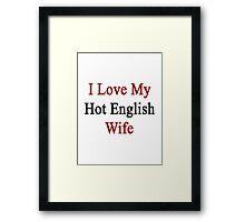 I Love My Hot English Wife  Framed Print
