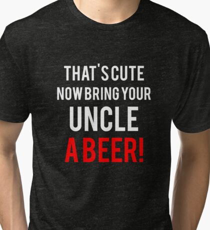 That's Cute Now Bring Your Uncle A Beer!  Tri-blend T-Shirt