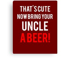 That's Cute Now Bring Your Uncle A Beer!  Canvas Print