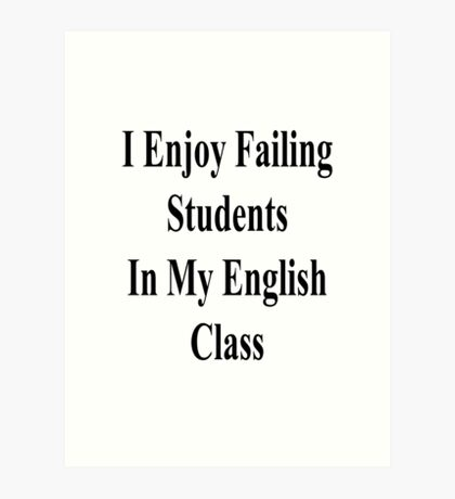 I Enjoy Failing Students In My English Class  Art Print