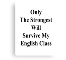 Only The Strongest Will Survive My English Class  Canvas Print