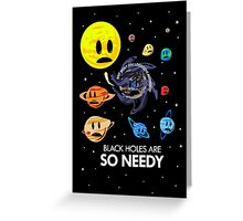 Black Holes Are So Needy Greeting Card