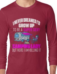 Cute I Never Dreamed I'd Grow Up To Be A Super Sexy Camping Lady Long Sleeve T-Shirt