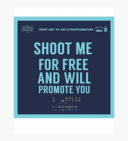 What NOT to Say to a Photographer  - shoot me for free and will promote you Photographic Print