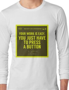 What NOT to Say to a Photographer - your work is easy Long Sleeve T-Shirt