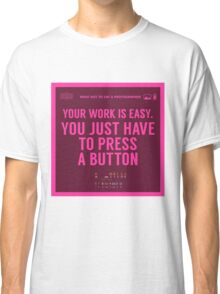 What NOT to Say to a Photographer - your work is easy Classic T-Shirt