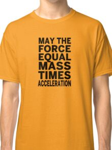 May The Force Equal The Mass Times Acceleration Classic T-Shirt