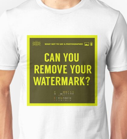 What NOT to Say to a Photographer -can you remove your watermark  Unisex T-Shirt