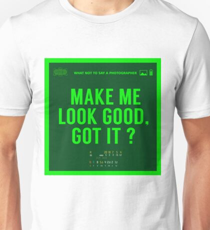 What NOT to Say to a Photographer - make me look good got it? Unisex T-Shirt