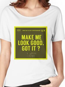 What NOT to Say to a Photographer - make me look good got it? Women's Relaxed Fit T-Shirt