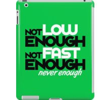 Not low enough, Not fast enough, Never enough (3) iPad Case/Skin