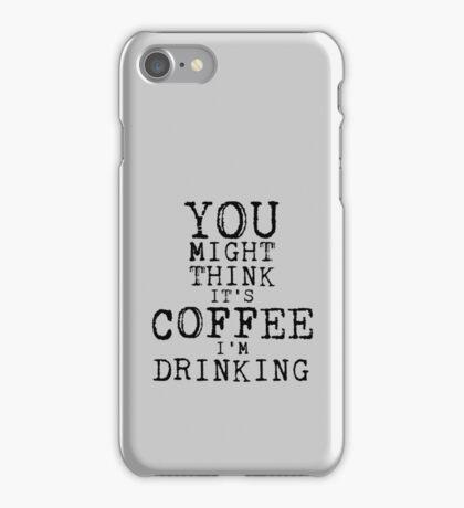 YOU MIGHT THINK ITS COFFEE IM DRINKING iPhone Case/Skin