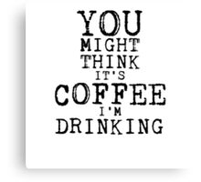 YOU MIGHT THINK ITS COFFEE IM DRINKING Canvas Print