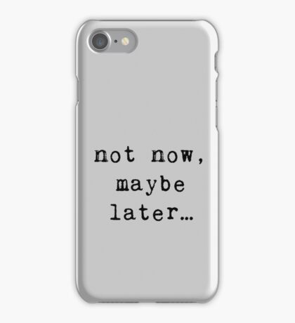 not now, maybe later... iPhone Case/Skin