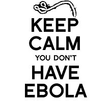 Keep Calm You Don't Have Ebola Photographic Print