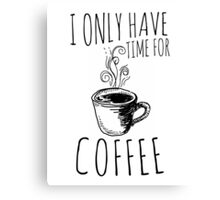 I Only Have Time For Coffee Canvas Print