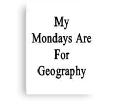 My Mondays Are For Geography  Canvas Print