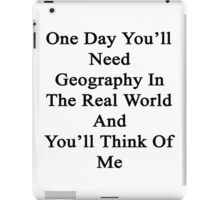 One Day You'll Need Geography In The Real World And You'll Think Of Me  iPad Case/Skin