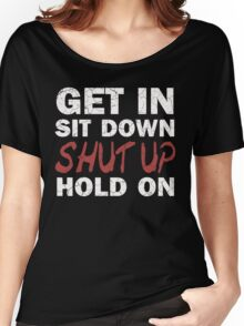 Get In Sit Down Shut Up Hold On Women's Relaxed Fit T-Shirt