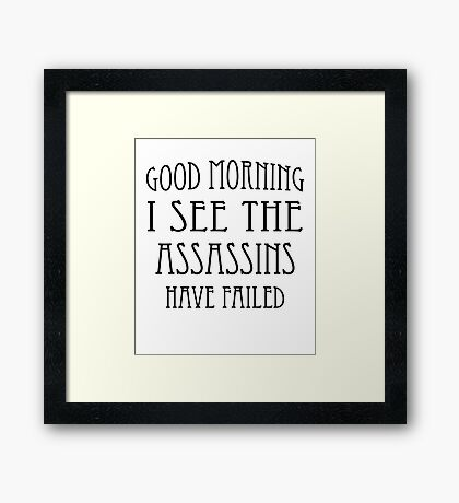 Good Morning, I See the Assassins Have Failed Framed Print