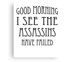 Good Morning, I See the Assassins Have Failed Canvas Print