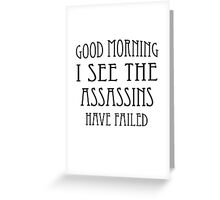Good Morning, I See the Assassins Have Failed Greeting Card
