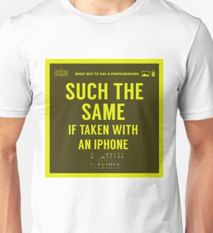 What NOT to Say to a Photographer  - such the same if taken with an iphone  Unisex T-Shirt