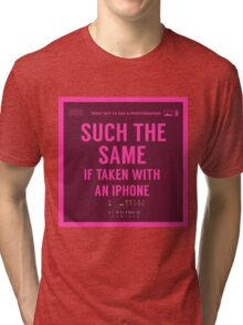 What NOT to Say to a Photographer  - such the same if taken with an iphone  Tri-blend T-Shirt