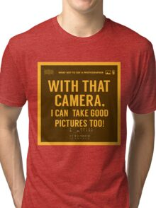 What NOT to Say to a Photographer  - with that camera. i can take good pictures too  Tri-blend T-Shirt