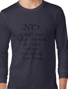 No, I wont take photos at your sisters wedding for free Long Sleeve T-Shirt