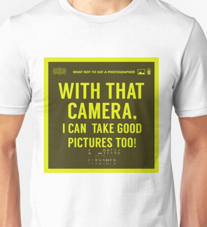 What NOT to Say to a Photographer  - with that camera. i can take good pictures too  Unisex T-Shirt