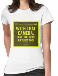 What NOT to Say to a Photographer  - with that camera. i can take good pictures too  Womens Fitted T-Shirt
