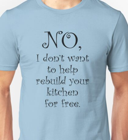 No I dont want to help you rebuild your kitchen Unisex T-Shirt