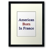 American Born In France  Framed Print