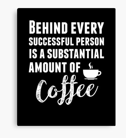 Behind Every Successful Person Is...Coffee Canvas Print