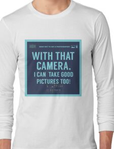 What NOT to Say to a Photographer  - with that camera. i can take good pictures too  Long Sleeve T-Shirt