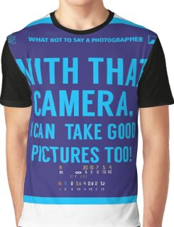 What NOT to Say to a Photographer  - with that camera. i can take good pictures too  Graphic T-Shirt