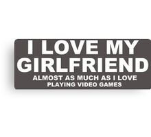 I LOVE MY GIRLFRIEND Almost As Much As I Love Playing Video Games Canvas Print