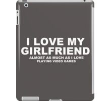 I LOVE MY GIRLFRIEND Almost As Much As I Love Playing Video Games iPad Case/Skin